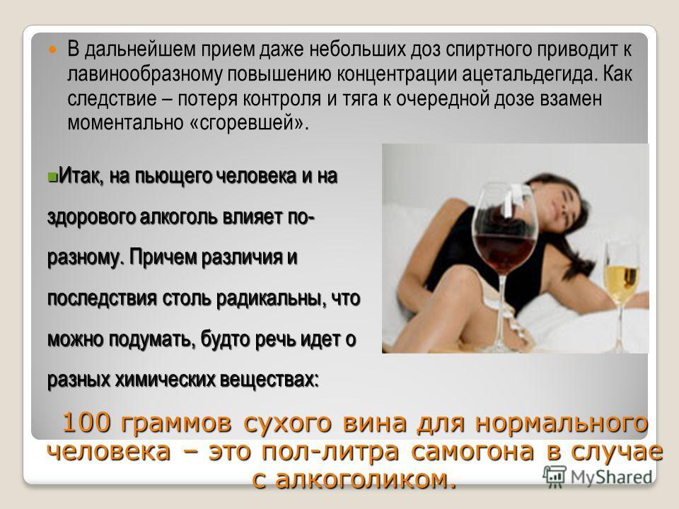 В дальнейшем прием даже небольших доз спиртного приводит к лавинообразному повышению концентрации ацетальдегида. Как следствие – потеря контроля и тяга к очередной дозе взамен моментально «сгоревшей». Итак, на пьющего человека и на здорового алкоголь
