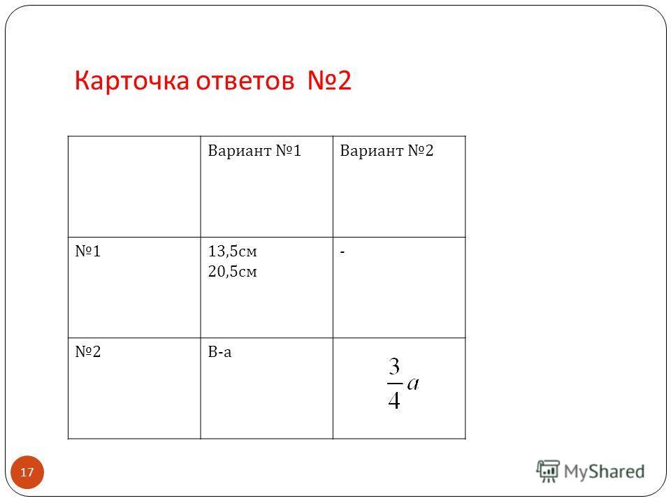 Карточка ответов 2 Вариант 1 Вариант 2 1 13,5 см 20,5 см - 2 В-аВ-а 17