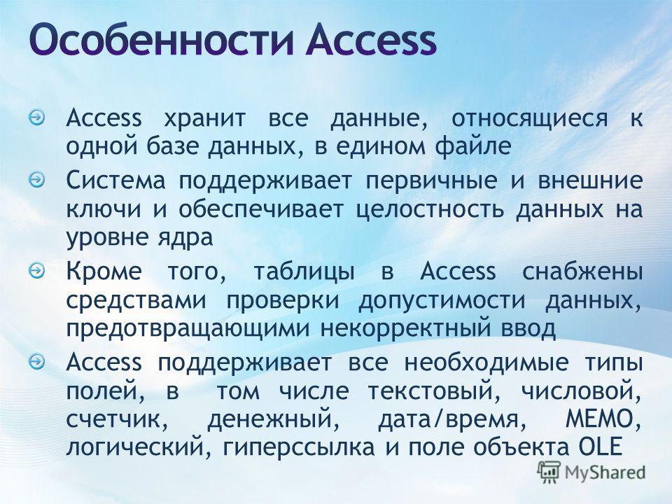 Access хранит все данные, относящиеся к одной базе данных, в едином файле Система поддерживает первичные и внешние ключи и обеспечивает целостность данных на уровне ядра Кроме того, таблицы в Access снабжены средствами проверки допустимости данных, п