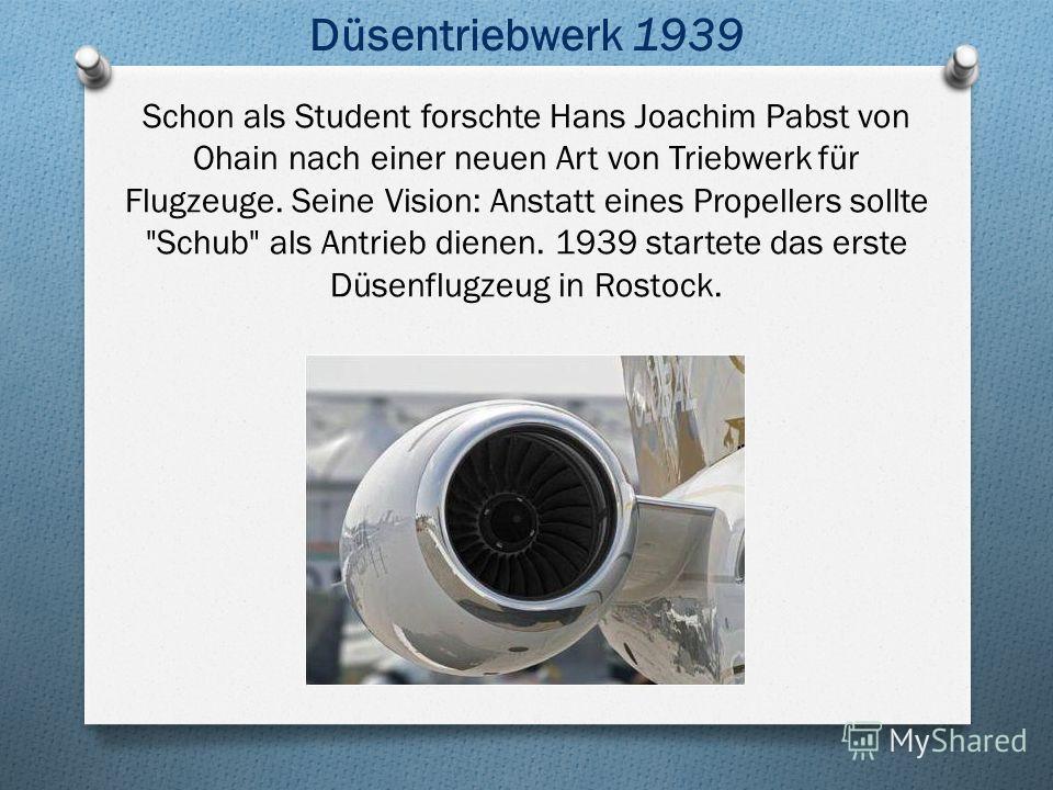 Schon als Student forschte Hans Joachim Pabst von Ohain nach einer neuen Art von Triebwerk für Flugzeuge. Seine Vision: Anstatt eines Propellers sollte Schub als Antrieb dienen. 1939 startete das erste Düsenflugzeug in Rostock. Düsentriebwerk 1939