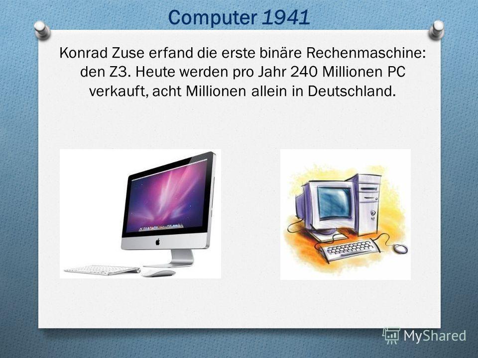 Konrad Zuse erfand die erste binäre Rechenmaschine: den Z3. Heute werden pro Jahr 240 Millionen PC verkauft, acht Millionen allein in Deutschland. Computer 1941