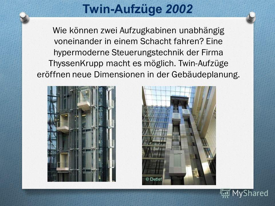 Wie können zwei Aufzugkabinen unabhängig voneinander in einem Schacht fahren? Eine hypermoderne Steuerungstechnik der Firma ThyssenKrupp macht es möglich. Twin-Aufzüge eröffnen neue Dimensionen in der Gebäudeplanung. Twin-Aufzüge 2002