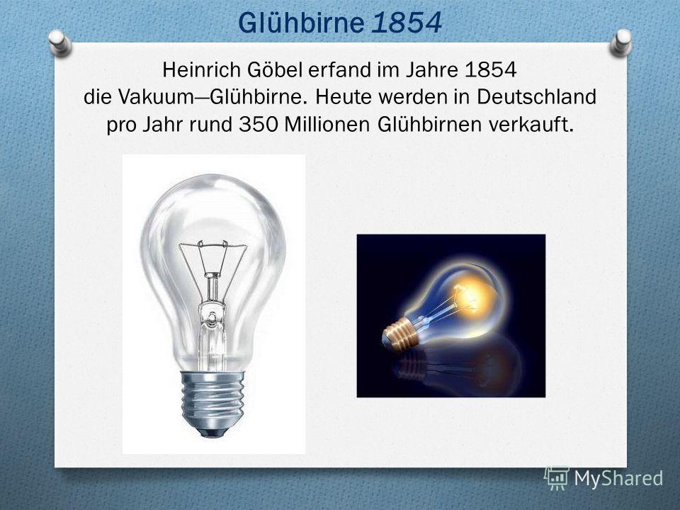 Glühbirne 1854 Heinrich Göbel erfand im Jahre 1854 die VakuumGlühbirne. Heute werden in Deutschland pro Jahr rund 350 Millionen Glühbirnen verkauft.