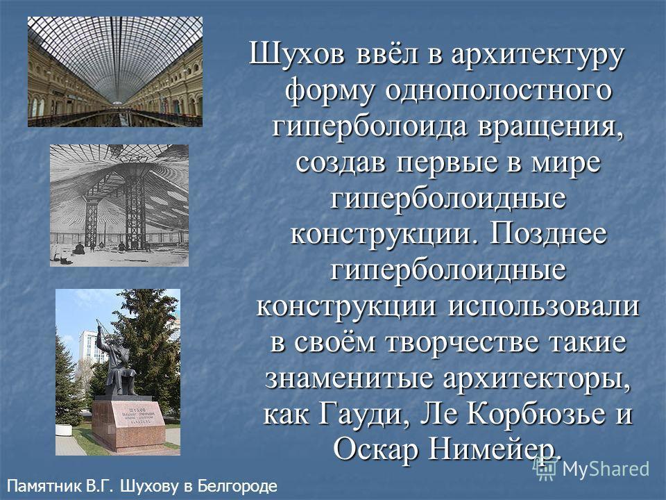 Шухов ввёл в архитектуру форму однополостного гиперболоида вращения, создав первые в мире гиперболоидные конструкции. Позднее гиперболоидные конструкции использовали в своём творчестве такие знаменитые архитекторы, как Гауди, Ле Корбюзье и Оскар Ниме
