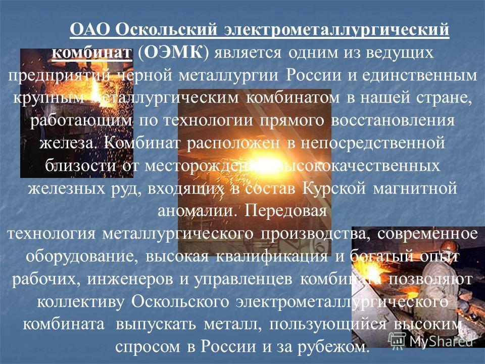ОАО Оскольский электрометаллургический комбинат (ОЭМК) является одним из ведущих предприятий черной металлургии России и единственным крупным металлургическим комбинатом в нашей стране, работающим по технологии прямого восстановления железа. Комбинат
