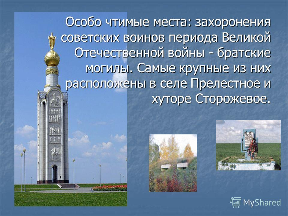 Особо чтимые места: захоронения советских воинов периода Великой Отечественной войны - братские могилы. Самые крупные из них расположены в селе Прелестное и хуторе Сторожевое.