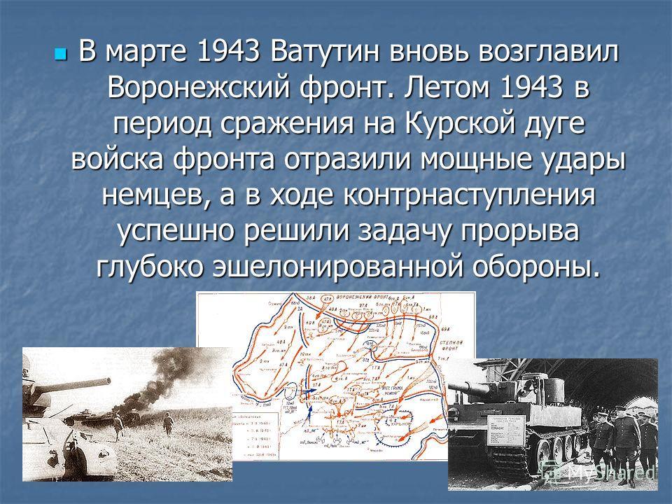 В марте 1943 Ватутин вновь возглавил Воронежский фронт. Летом 1943 в период сражения на Курской дуге войска фронта отразили мощные удары немцев, а в ходе контрнаступления успешно решили задачу прорыва глубоко эшелонированной обороны. В марте 1943 Ват