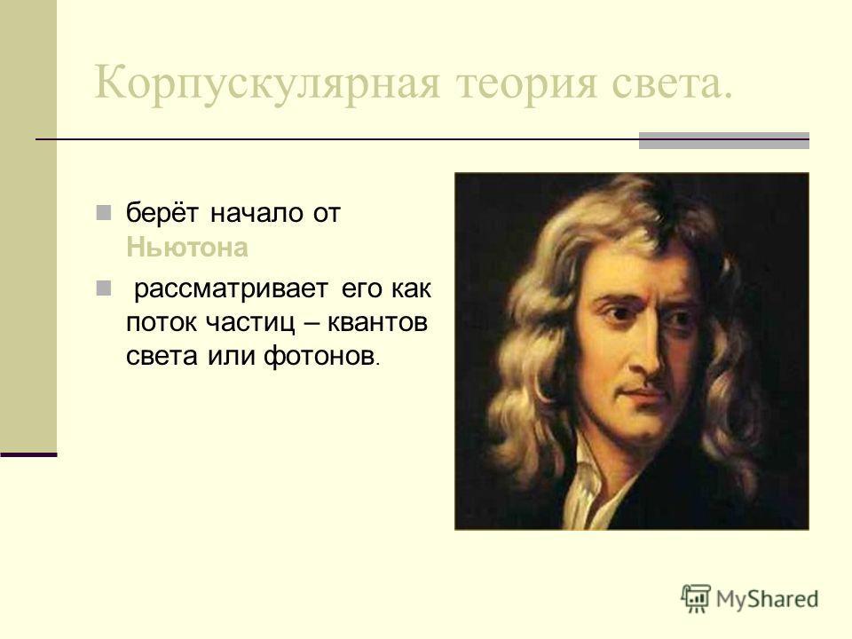 Корпускулярная теория света. берёт начало от Ньютона рассматривает его как поток частиц – квантов света или фотонов.