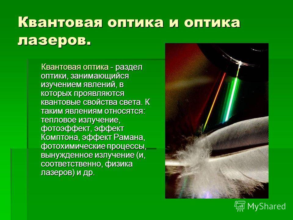 Квантовая оптика и оптика лазеров. Квантовая оптика - раздел оптики, занимающийся изучением явлений, в которых проявляются квантовые свойства света. К таким явлениям относятся: тепловое излучение, фотоэффект, эффект Комптона, эффект Рамана, фотохимич
