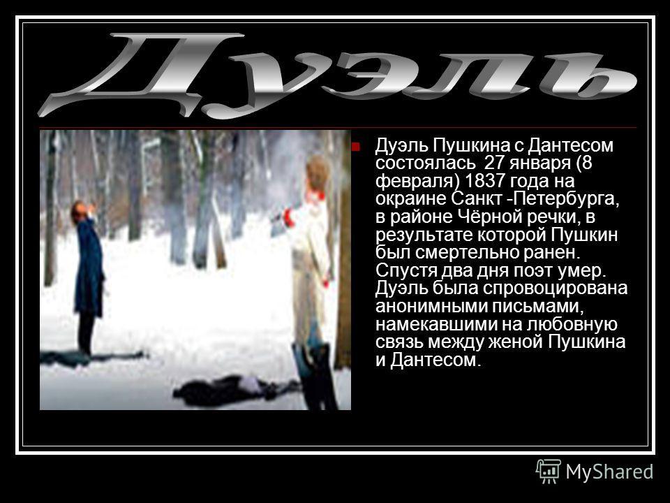 Дуэль Пушкина с Дантесом состоялась 27 января (8 февраля) 1837 года на окраине Санкт -Петербурга, в районе Чёрной речки, в результате которой Пушкин был смертельно ранен. Спустя два дня поэт умер. Дуэль была спровоцирована анонимными письмами, намека
