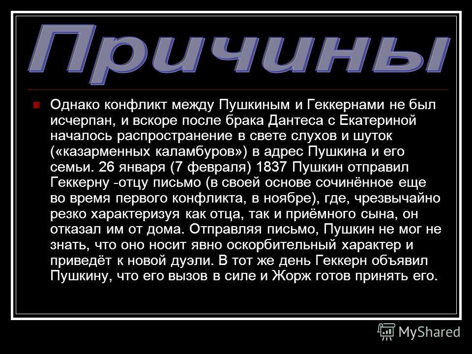 Однако конфликт между Пушкиным и Геккернами не был исчерпан, и вскоре после брака Дантеса с Екатериной началось распространение в свете слухов и шуток («казарменных каламбуров») в адрес Пушкина и его семьи. 26 января (7 февраля) 1837 Пушкин отправил