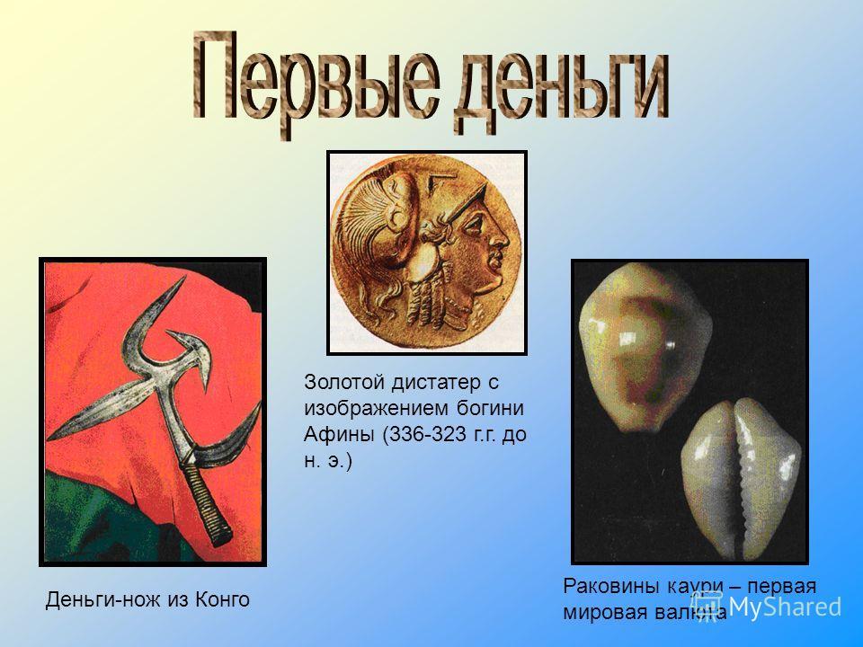 Деньги-нож из Конго Раковины каури – первая мировая валюта Золотой дистатер с изображением богини Афины (336-323 г.г. до н. э.)