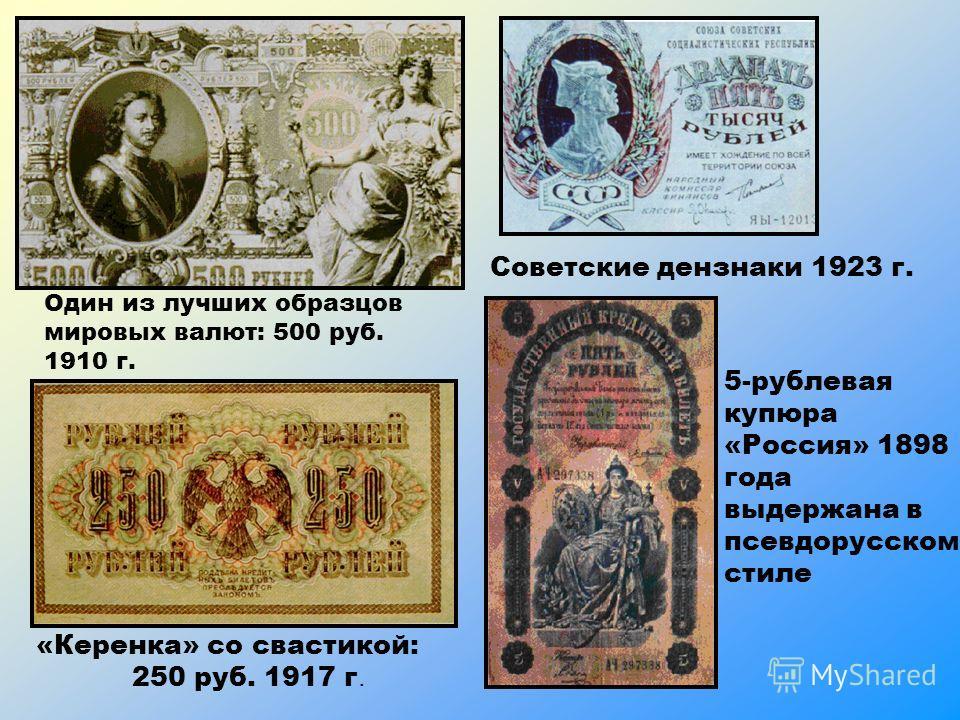 Один из лучших образцов мировых валют: 500 руб. 1910 г. «Керенка» со свастикой: 250 руб. 1917 г. Советские дензнаки 1923 г. 5-рублевая купюра «Россия» 1898 года выдержана в псевдорусском стиле