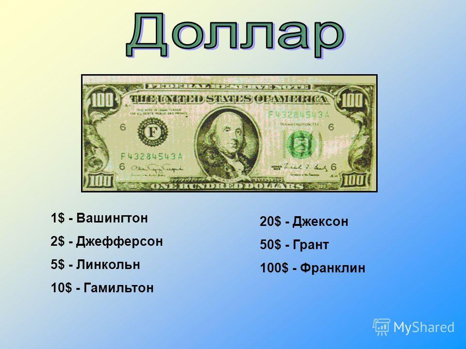 1$ - Вашингтон 2$ - Джефферсон 5$ - Линкольн 10$ - Гамильтон 20$ - Джексон 50$ - Грант 100$ - Франклин