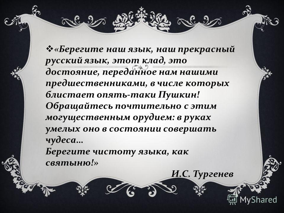 « Берегите наш язык, наш прекрасный русский язык, этот клад, это достояние, переданное нам нашими предшественниками, в числе которых блистает опять - таки Пушкин ! Обращайтесь почтительно с этим могущественным орудием : в руках умелых оно в состоянии
