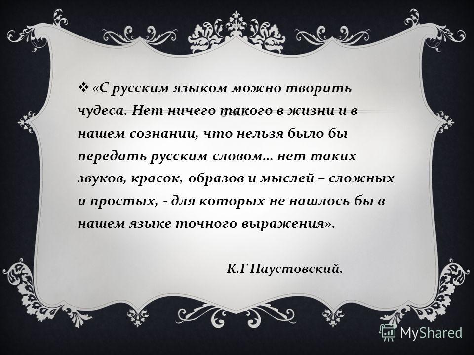 « С русским языком можно творить чудеса. Нет ничего такого в жизни и в нашем сознании, что нельзя было бы передать русским словом … нет таких звуков, красок, образов и мыслей – сложных и простых, - для которых не нашлось бы в нашем языке точного выра