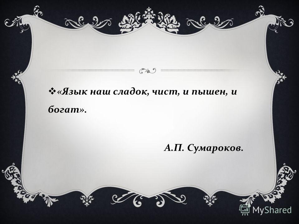 « Язык наш сладок, чист, и пышен, и богат ». А. П. Сумароков.