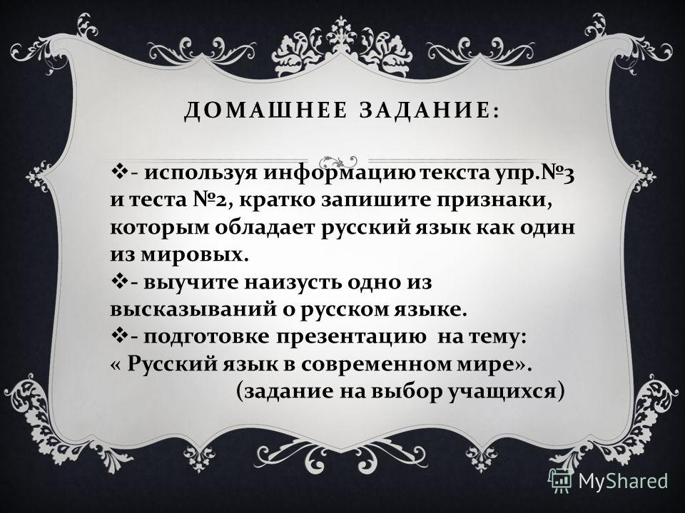 ДОМАШНЕЕ ЗАДАНИЕ : - используя информацию текста упр.3 и теста 2, кратко запишите признаки, которым обладает русский язык как один из мировых. - выучите наизусть одно из высказываний о русском языке. - подготовке презентацию на тему : « Русский язык