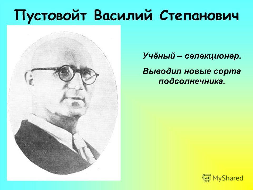 Пустовойт Василий Степанович Учёный – селекционер. Выводил новые сорта подсолнечника.