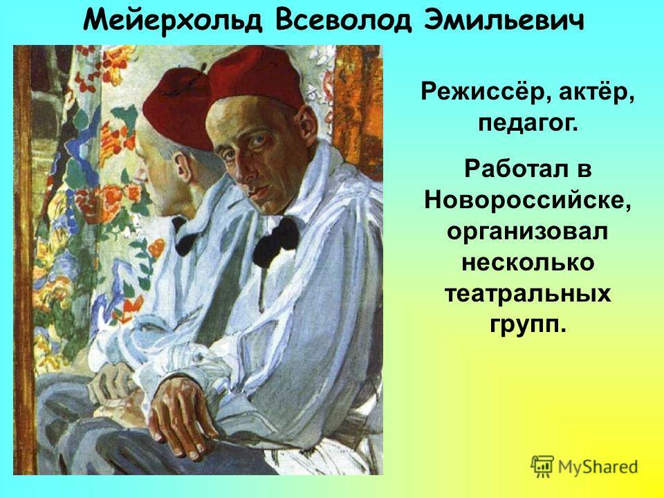 Мейерхольд Всеволод Эмильевич Режиссёр, актёр, педагог. Работал в Новороссийске, организовал несколько театральных групп.