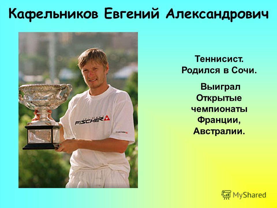 Кафельников Евгений Александрович Теннисист. Родился в Cочи. Выиграл Открытые чемпионаты Франции, Австралии.