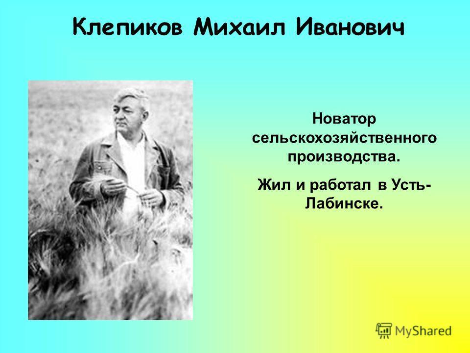 Клепиков Михаил Иванович Новатор сельскохозяйственного производства. Жил и работал в Усть- Лабинске.