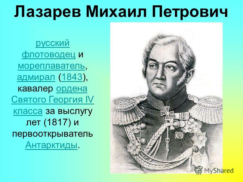 Лазарев Михаил Петрович русский флотоводецрусский флотоводец и мореплаватель, адмирал (1843), кавалер ордена Святого Георгия IV класса за выслугу лет (1817) и первооткрыватель Антарктиды. мореплаватель адмирал1843ордена Святого Георгия IV класса Анта