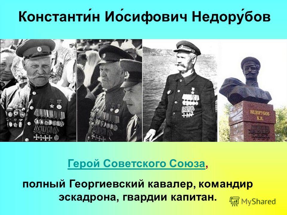 Герой Советского СоюзаГерой Советского Союза, полный Георгиевский кавалер, командир эскадрона, гвардии капитан. Константи́н Ио́сифович Недору́бов