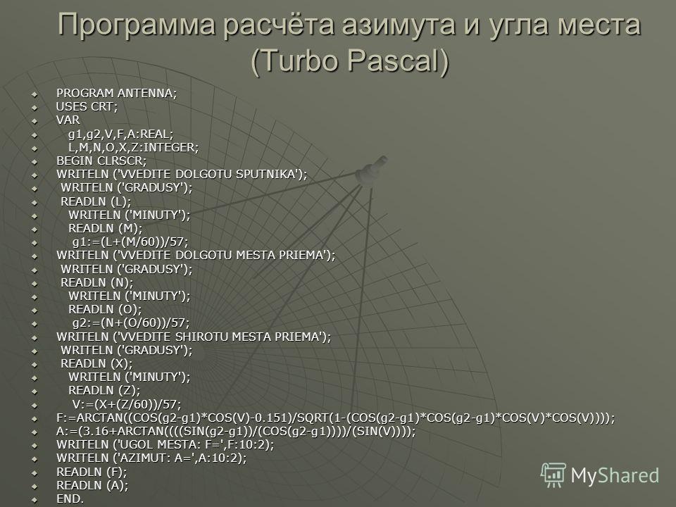 Программа расчёта азимута и угла места (Turbo Pascal) PROGRAM ANTENNA; PROGRAM ANTENNA; USES CRT; USES CRT; VAR VAR g1,g2,V,F,A:REAL; g1,g2,V,F,A:REAL; L,M,N,O,X,Z:INTEGER; L,M,N,O,X,Z:INTEGER; BEGIN CLRSCR; BEGIN CLRSCR; WRITELN ('VVEDITE DOLGOTU SP