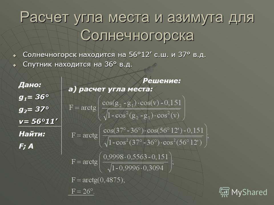 Расчет угла места и азимута для Солнечногорска Солнечногорск находится на 56°12 с.ш. и 37° в.д. Солнечногорск находится на 56°12 с.ш. и 37° в.д. Спутник находится на 36° в.д. Спутник находится на 36° в.д. Дано: 36° g 1 = 36° 37° g 2 = 37° v= 56°11 На