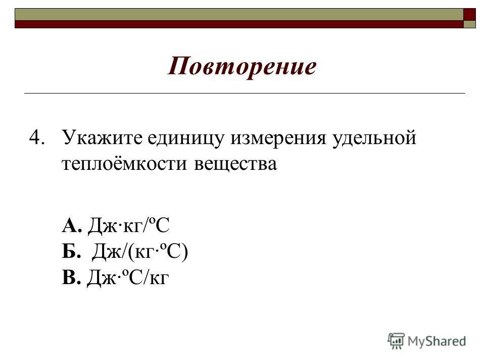 Повторение 4. Укажите единицу измерения удельной теплоёмкости вещества А. Дж·кг/ºС Б. Дж/(кг·ºС) В. Дж·ºС/кг