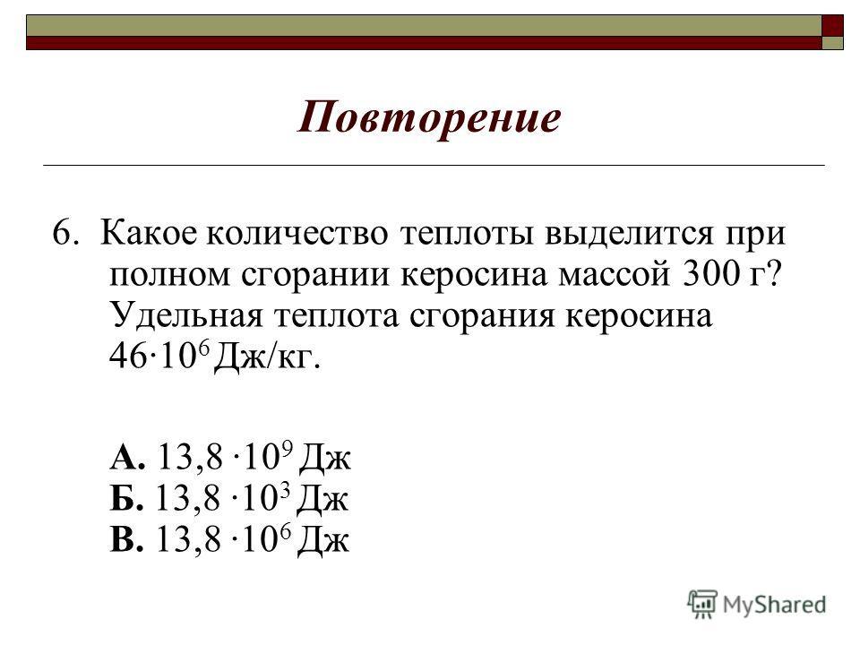 Повторение 6. Какое количество теплоты выделится при полном сгорании керосина массой 300 г? Удельная теплота сгорания керосина 4610 6 Дж/кг. А. 13,8 10 9 Дж Б. 13,8 10 3 Дж В. 13,8 10 6 Дж