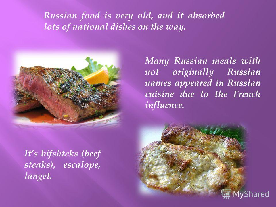 Russian food is very old, and it absorbed lots of national dishes on the way. Many Russian meals with not originally Russian names appeared in Russian cuisine due to the French influence. Its bifshteks (beef steaks), escalope, langet.