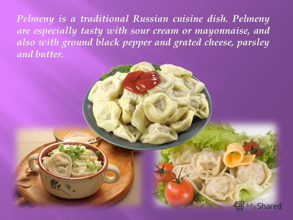 Pelmeny is a traditional Russian cuisine dish. Pelmeny are especially tasty with sour cream or mayonnaise, and also with ground black pepper and grated cheese, parsley and butter.