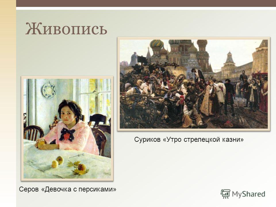 Живопись Суриков «Утро стрелецкой казни» Серов «Девочка с персиками»
