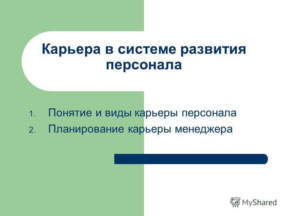 Карьера в системе развития персонала 1. Понятие и виды карьеры персонала 2. Планирование карьеры менеджера