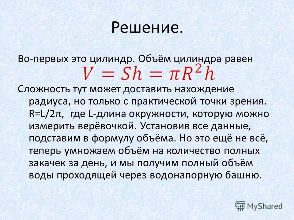 Решение. Во-первых это цилиндр. Объём цилиндра равен Сложность тут может доставить нахождение радиуса, но только с практической точки зрения. R=L/2π, где L-длина окружности, которую можно измерить верёвочкой. Установив все данные, подставим в формулу