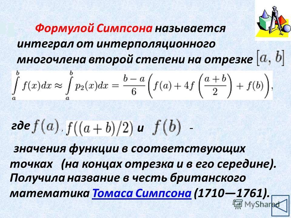 Формулой Симпсона называется интеграл от интерполяционного многочлена второй степени на отрезке где значения функции в соответствующих точках (на концах отрезка и в его середине)., и- Получила название в честь британского математика Томаса Симпсона (