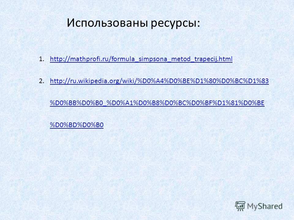 1.http://mathprofi.ru/formula_simpsona_metod_trapecij.htmlhttp://mathprofi.ru/formula_simpsona_metod_trapecij.html 2.http://ru.wikipedia.org/wiki/%D0%A4%D0%BE%D1%80%D0%BC%D1%83 %D0%BB%D0%B0_%D0%A1%D0%B8%D0%BC%D0%BF%D1%81%D0%BE %D0%BD%D0%B0http://ru.w