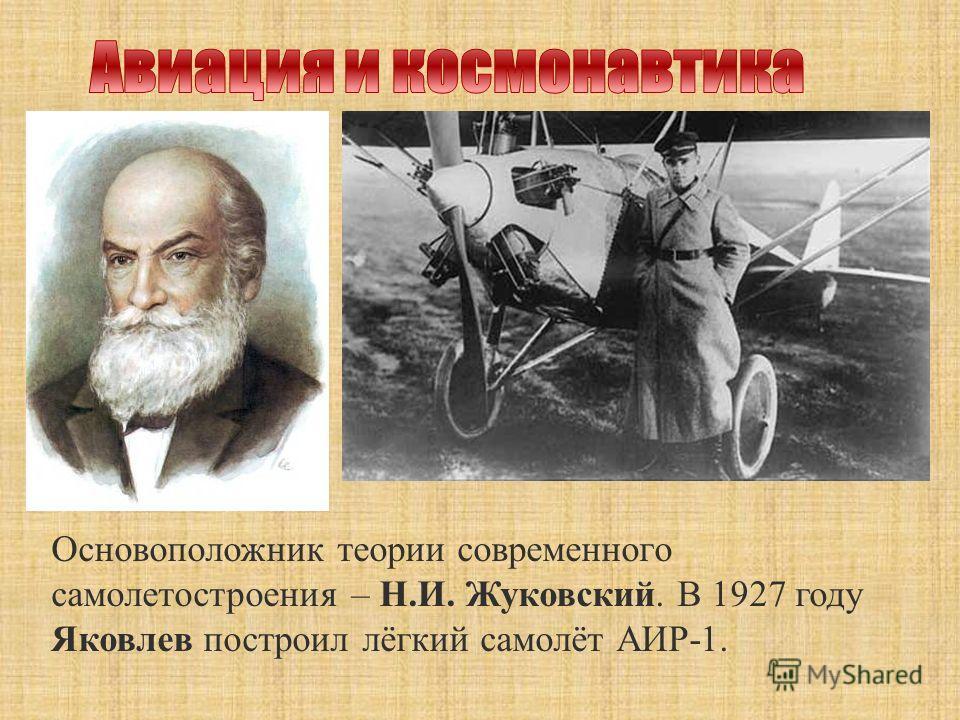 Основоположник теории современного самолетостроения – Н.И. Жуковский. В 1927 году Яковлев построил лёгкий самолёт АИР-1.