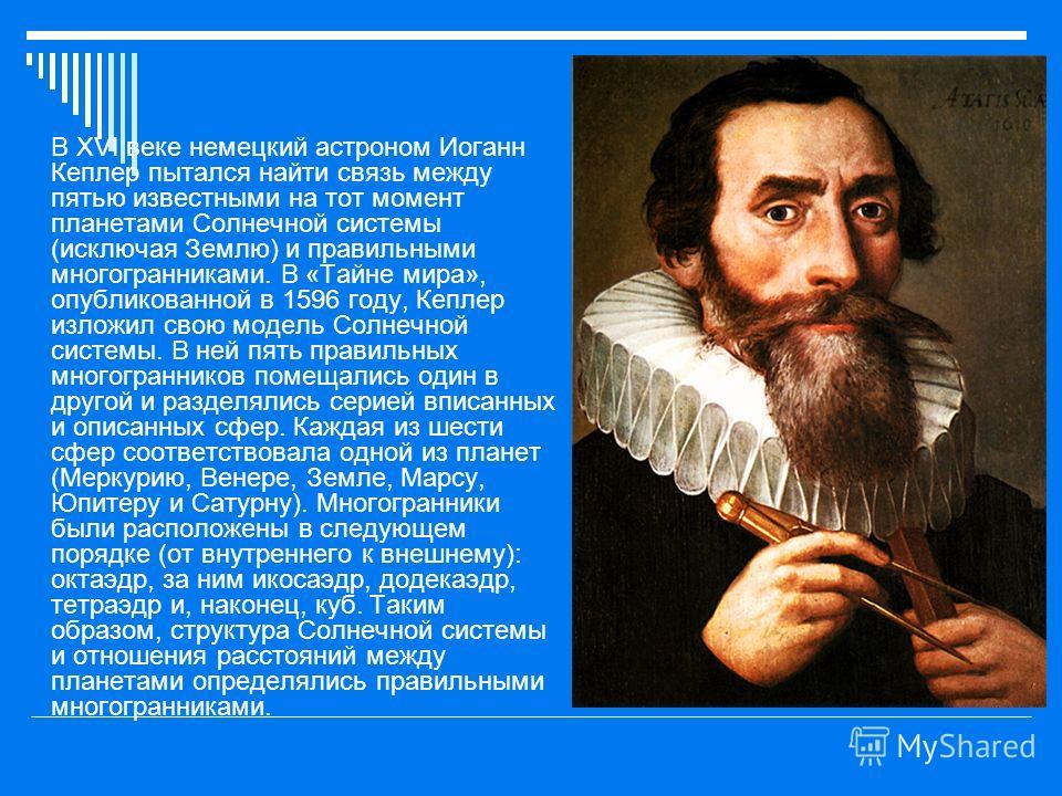 В XVI веке немецкий астроном Иоганн Кеплер пытался найти связь между пятью известными на тот момент планетами Солнечной системы (исключая Землю) и правильными многогранниками. В «Тайне мира», опубликованной в 1596 году, Кеплер изложил свою модель Сол