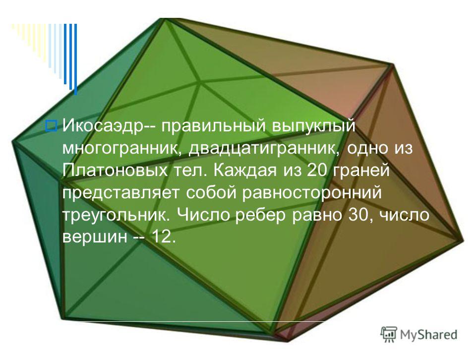 Икосаэдр-- правильный выпуклый многогранник, двадцатигранник, одно из Платоновых тел. Каждая из 20 граней представляет собой равносторонний треугольник. Число ребер равно 30, число вершин -- 12.