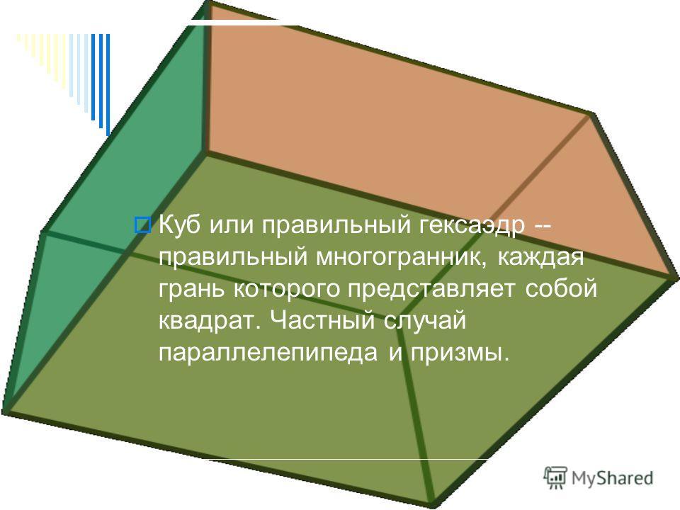 Куб или правильный гексаэдр -- правильный многогранник, каждая грань которого представляет собой квадрат. Частный случай параллелепипеда и призмы.