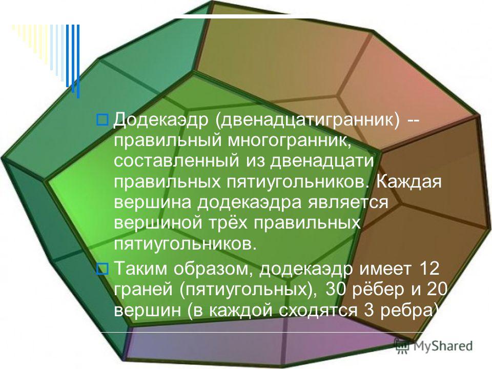 Додекаэдр (двенадцатигранник) -- правильный многогранник, составленный из двенадцати правильных пятиугольников. Каждая вершина додекаэдра является вершиной трёх правильных пятиугольников. Таким образом, додекаэдр имеет 12 граней (пятиугольных), 30 рё