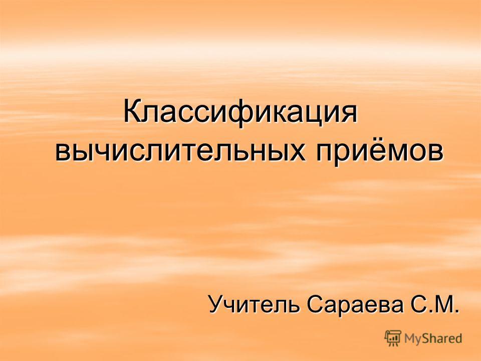 Классификация вычислительных приёмов Учитель Сараева С.М.