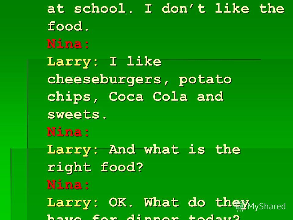 Nina: Larry: I dont eat dinner at school. I dont like the food. Nina: Larry: I like cheeseburgers, potato chips, Coca Cola and sweets. Nina: Larry: And what is the right food? Nina: Larry: OK. What do they have for dinner today? Nina: Larry: Oh, that