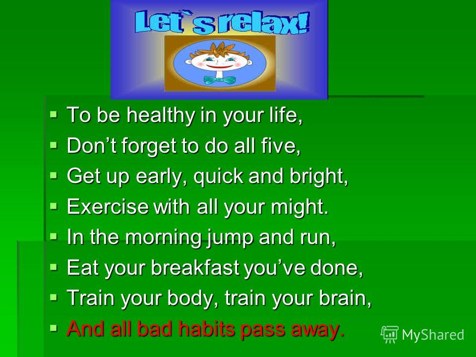 To be healthy in your life, To be healthy in your life, Dont forget to do all five, Dont forget to do all five, Get up early, quick and bright, Get up early, quick and bright, Exercise with all your might. Exercise with all your might. In the morning