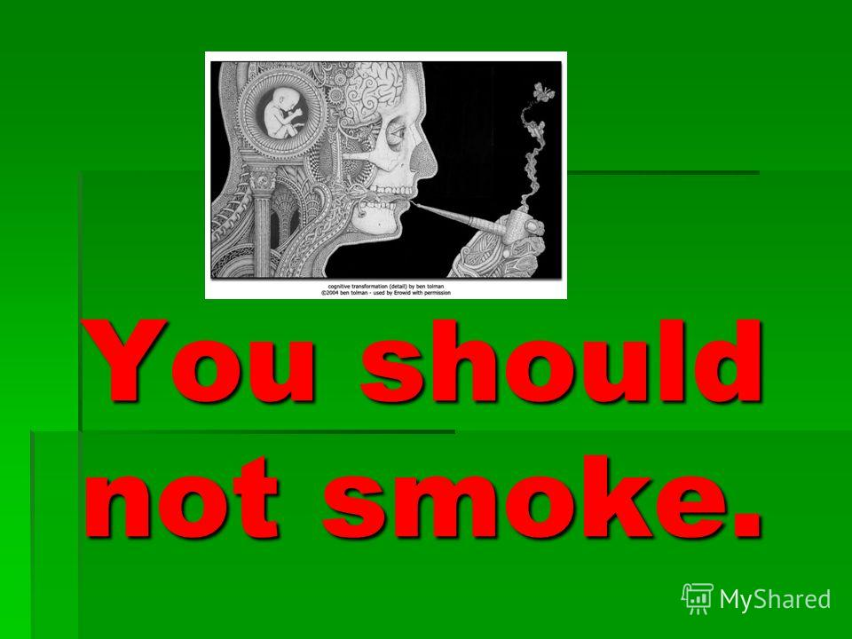 You should not smoke.