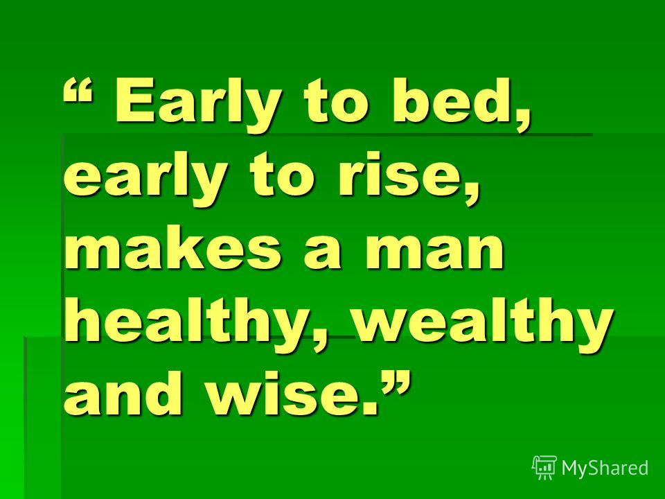 Early to bed, early to rise, makes a man healthy, wealthy and wise. Early to bed, early to rise, makes a man healthy, wealthy and wise.