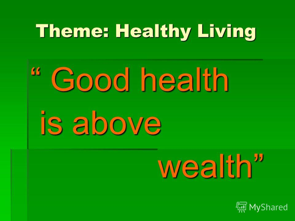 Theme: Healthy Living Theme: Healthy Living Good health Good health is above is above wealth wealth